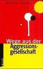 WEGE AUS DER AGGRESSIONSGESELLSCHAFT ISBN 978-3783120-12-7